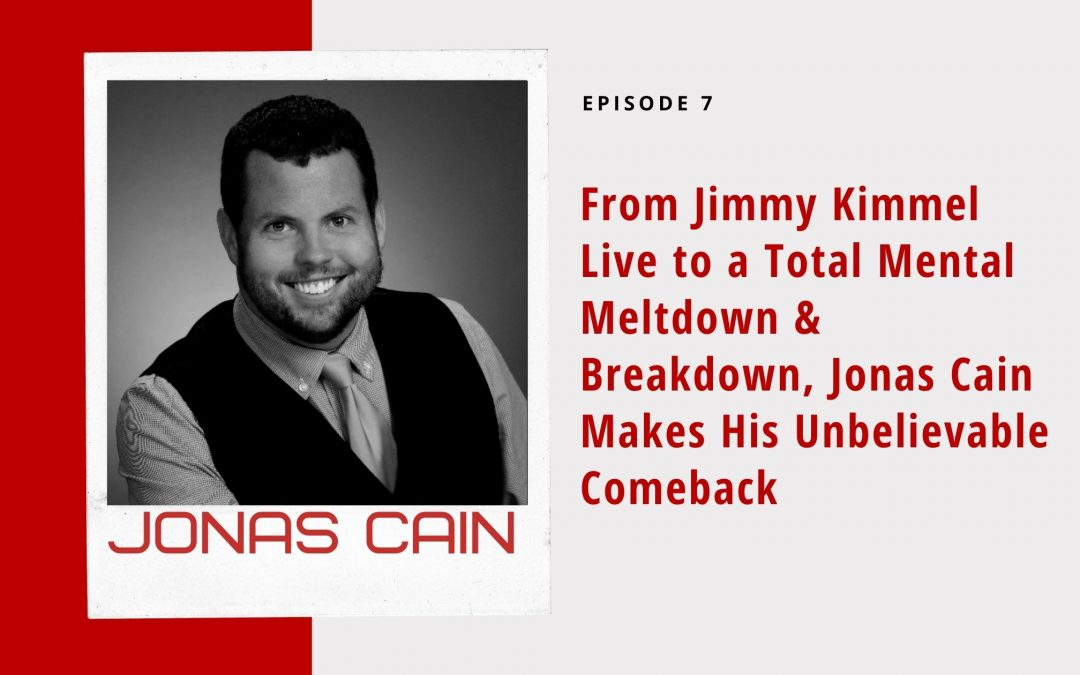 Ep 7: From Jimmy Kimmel Live to a Total Mental Meltdown & Breakdown, Jonas Cain Makes His Unbelievable Comeback