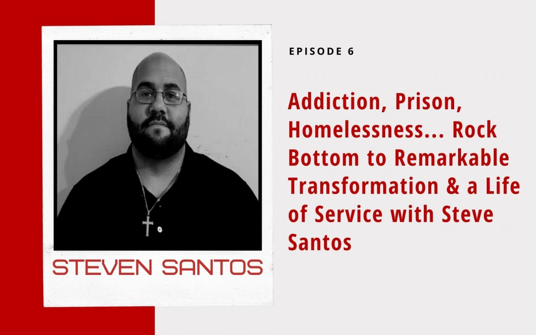 Ep 6: Addiction, Prison, Homelessness… Rock Bottom to Remarkable Transformation & a Life of Service with Steve Santos