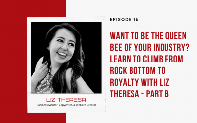 Ep 15: Want to BE the Queen Bee of Your Industry? Learn to Climb from Rock Bottom to Royalty with Liz Theresa – Part B