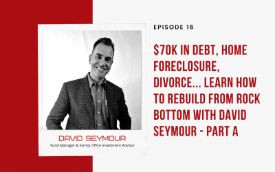 Ep 16: $70K in Debt, Home Foreclosure, Divorce… Learn How to Rebuild from Rock Bottom with David Seymour – Part A