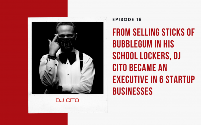 Ep 18: From Selling Sticks of Bubblegum in His School Lockers, DJ Cito Became an Executive in 6 Startup Businesses