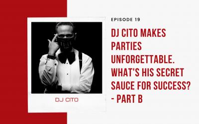 Ep 19:  Dj Cito Makes Parties Unforgettable. What's His Secret Sauce for Success? – Part B