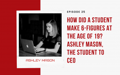 Ep 25: How Did a Student Make 6-Figures at the Age of 19? Ashley Mason, The Student to CEO