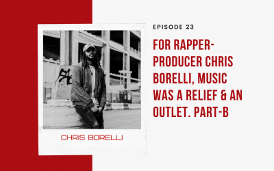 Ep 23: For Rapper-Producer Chris Borelli, Music was a Relief & an Outlet. Part-B