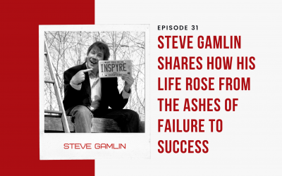 EP 31: Steve Gamlin Shares How His Life Rose From the Ashes of Failure to Success